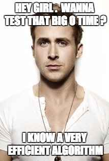 Ryan Gosling |  HEY GIRL .  WANNA TEST THAT BIG O TIME ? I KNOW A VERY EFFICIENT ALGORITHM | image tagged in memes,ryan gosling,programming,programmers,hey girl,ryan gosling hey girl | made w/ Imgflip meme maker