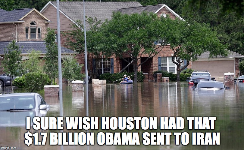I SURE WISH HOUSTON HAD THAT $1.7 BILLION OBAMA SENT TO IRAN | image tagged in flood,houston,obama,hurricane harvey | made w/ Imgflip meme maker