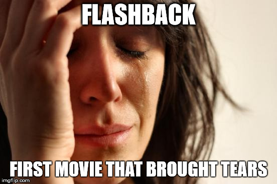 First World Problems Meme | FLASHBACK FIRST MOVIE THAT BROUGHT TEARS | image tagged in memes,first world problems | made w/ Imgflip meme maker