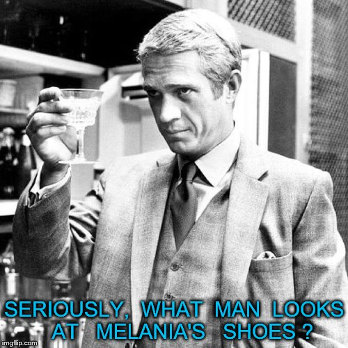 Steve McQueen  | SERIOUSLY,  WHAT  MAN  LOOKS   AT   MELANIA'S   SHOES ? | image tagged in steve mcqueen | made w/ Imgflip meme maker