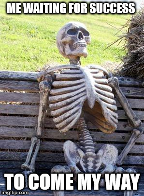 Waiting Skeleton Meme | ME WAITING FOR SUCCESS TO COME MY WAY | image tagged in memes,waiting skeleton | made w/ Imgflip meme maker