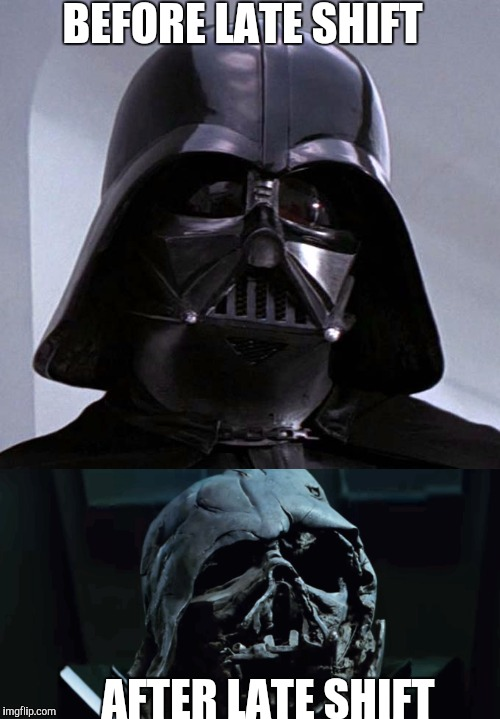 Before/after Darts Vader | BEFORE LATE SHIFT AFTER LATE SHIFT | image tagged in star wars | made w/ Imgflip meme maker
