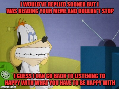 droopy watching tv | I WOULD'VE REPLIED SOONER BUT I WAS READING YOUR MEME AND COULDN'T STOP I GUESS I CAN GO BACK TO LISTENING TO HAPPY WITH WHAT YOU HAVE TO BE | image tagged in droopy watching tv | made w/ Imgflip meme maker