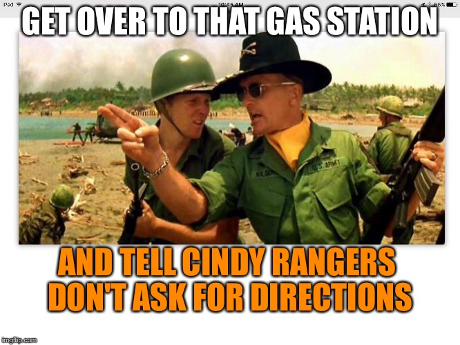 First of the ninth | GET OVER TO THAT GAS STATION AND TELL CINDY RANGERS DON'T ASK FOR DIRECTIONS | image tagged in first of the ninth | made w/ Imgflip meme maker