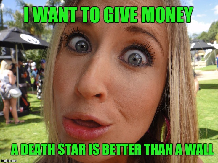 Memes | I WANT TO GIVE MONEY A DEATH STAR IS BETTER THAN A WALL | image tagged in memes | made w/ Imgflip meme maker