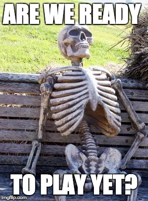 Waiting Skeleton Meme | ARE WE READY TO PLAY YET? | image tagged in memes,waiting skeleton | made w/ Imgflip meme maker