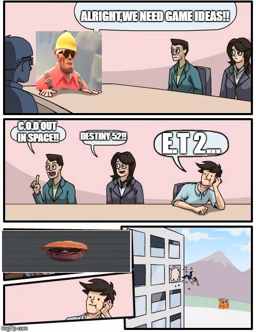 Boardroom Meeting Suggestion Meme | ALRIGHT,WE NEED GAME IDEAS!! C.O.D OUT IN SPACE!! DESTINY 52!! E.T 2... | image tagged in memes,boardroom meeting suggestion | made w/ Imgflip meme maker
