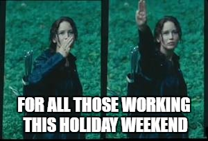 hunger games | FOR ALL THOSE WORKING THIS HOLIDAY WEEKEND | image tagged in hunger games | made w/ Imgflip meme maker