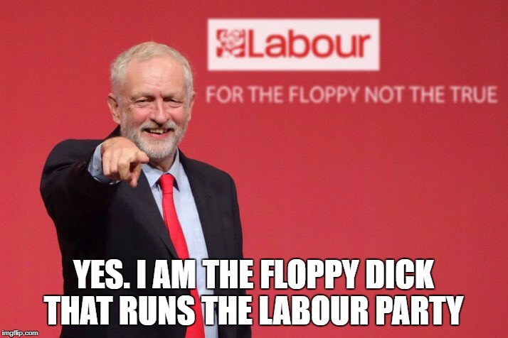 YES. I AM THE FLOPPY DICK THAT RUNS THE LABOUR PARTY | image tagged in jeremy corbyn | made w/ Imgflip meme maker