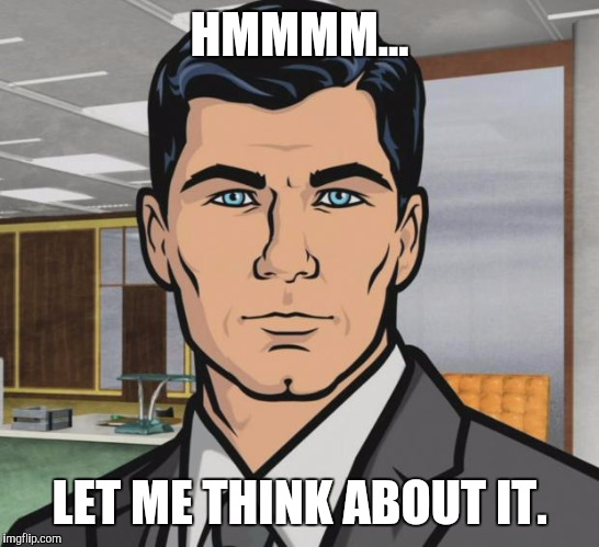 Archer Meme | HMMMM... LET ME THINK ABOUT IT. | image tagged in memes,archer | made w/ Imgflip meme maker