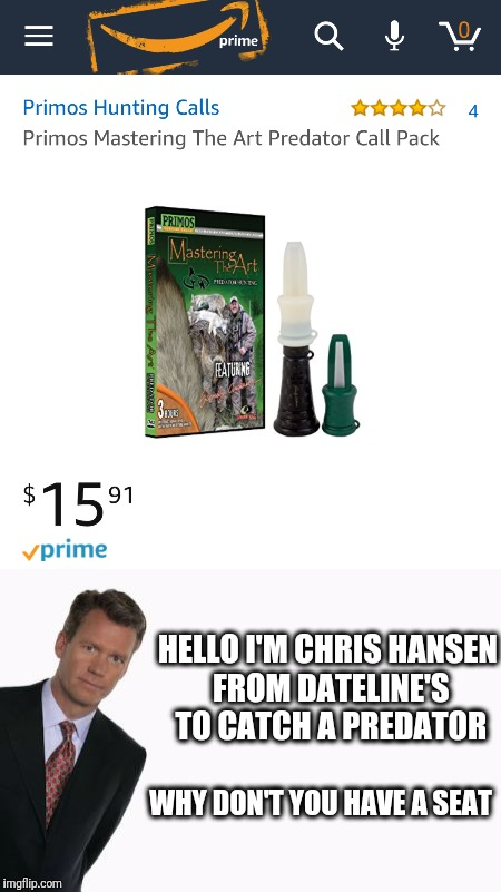 Predator Calls | HELLO I'M CHRIS HANSEN FROM DATELINE'S TO CATCH A PREDATOR WHY DON'T YOU HAVE A SEAT | image tagged in predator,amazon,funny,shopping | made w/ Imgflip meme maker