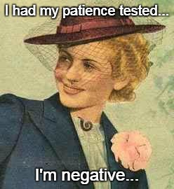 No patience... | I had my patience tested... I'm negative... | image tagged in patience,tested,negative | made w/ Imgflip meme maker