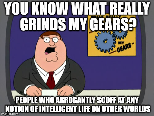 If that simple idea is intimidating to you, that says a lot about you | YOU KNOW WHAT REALLY GRINDS MY GEARS? PEOPLE WHO ARROGANTLY SCOFF AT ANY NOTION OF INTELLIGENT LIFE ON OTHER WORLDS | image tagged in memes,peter griffin news | made w/ Imgflip meme maker