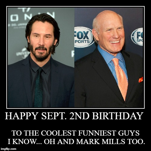 Happy Sept. 2nd Birthday | HAPPY SEPT. 2ND BIRTHDAY | TO THE COOLEST FUNNIEST GUYS I KNOW... OH AND MARK MILLS TOO. | image tagged in demotivationals,birthday,september,2nd,keanu reeves,terry bradshaw | made w/ Imgflip demotivational maker