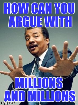 HOW CAN YOU ARGUE WITH MILLIONS AND MILLIONS | made w/ Imgflip meme maker