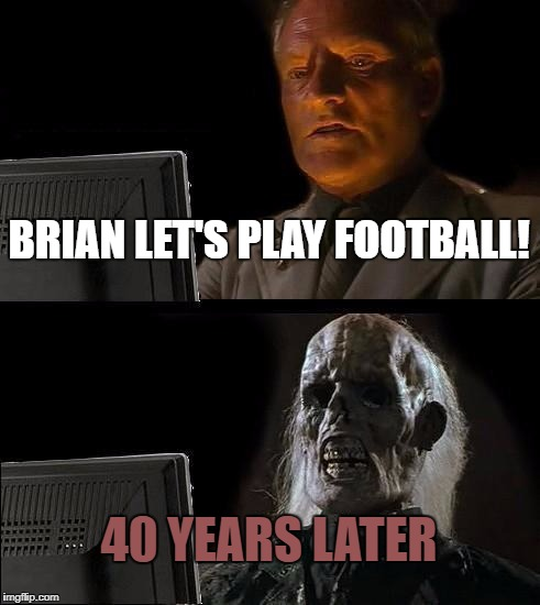 Brian let's play football | BRIAN LET'S PLAY FOOTBALL! 40 YEARS LATER | image tagged in memes,ill just wait here | made w/ Imgflip meme maker