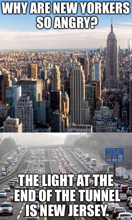 I suppose they have an excuse, then. | WHY ARE NEW YORKERS SO ANGRY? THE LIGHT AT THE END OF THE TUNNEL IS NEW JERSEY. | image tagged in new york,new jersey,light at the end of tunnel | made w/ Imgflip meme maker