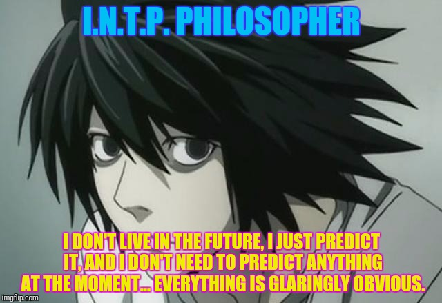 I.N.T.P. PHILOSOPHER I DON'T LIVE IN THE FUTURE, I JUST PREDICT IT, AND I DON'T NEED TO PREDICT ANYTHING AT THE MOMENT... EVERYTHING IS GLAR | made w/ Imgflip meme maker
