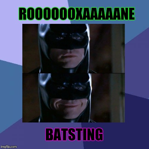 ROOOOOOXAAAAANE BATSTING | made w/ Imgflip meme maker
