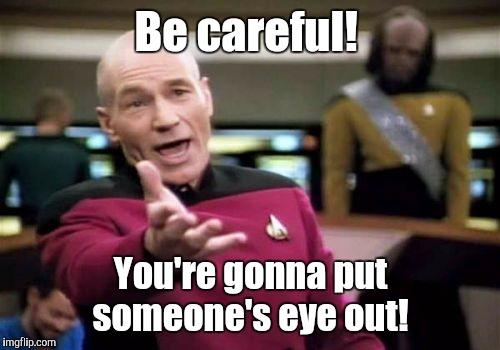 Picard Wtf Meme | Be careful! You're gonna put someone's eye out! | image tagged in memes,picard wtf | made w/ Imgflip meme maker