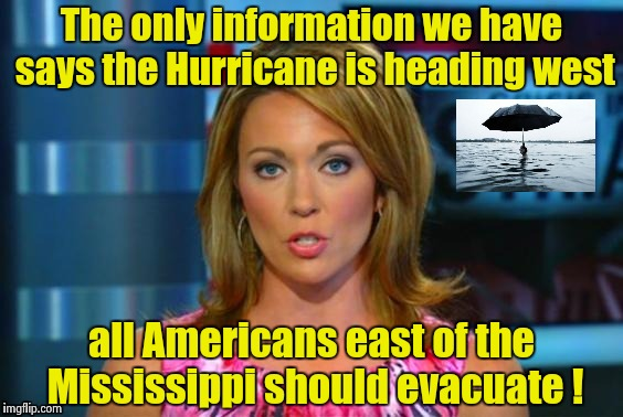 Real News Network | The only information we have says the Hurricane is heading west all Americans east of the Mississippi should evacuate ! | image tagged in real news network | made w/ Imgflip meme maker