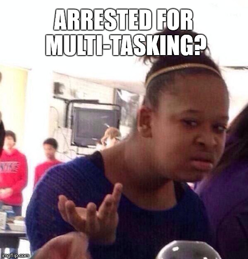 Black Girl Wat Meme | ARRESTED FOR MULTI-TASKING? | image tagged in memes,black girl wat | made w/ Imgflip meme maker