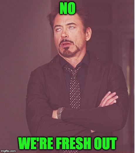 Face You Make Robert Downey Jr Meme | NO WE'RE FRESH OUT | image tagged in memes,face you make robert downey jr | made w/ Imgflip meme maker