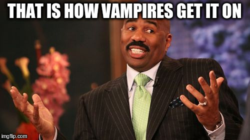 Steve Harvey Meme | THAT IS HOW VAMPIRES GET IT ON | image tagged in memes,steve harvey | made w/ Imgflip meme maker