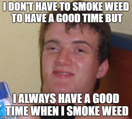 10 Guy Meme | I DON'T HAVE TO SMOKE WEED TO HAVE A GOOD TIME BUT I ALWAYS HAVE A GOOD TIME WHEN I SMOKE WEED | image tagged in memes,10 guy | made w/ Imgflip meme maker