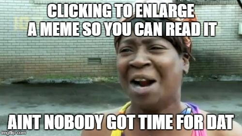 Aint Nobody Got Time For That Meme | CLICKING TO ENLARGE A MEME SO YOU CAN READ IT AINT NOBODY GOT TIME FOR DAT | image tagged in memes,aint nobody got time for that | made w/ Imgflip meme maker