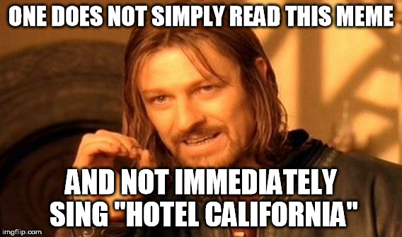 "One Does Not Simply Meme | ONE DOES NOT SIMPLY READ THIS MEME AND NOT IMMEDIATELY SING ""HOTEL CALIFORNIA"" 