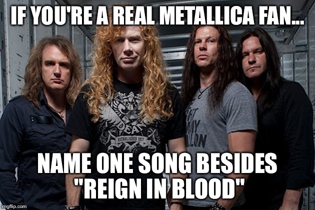 "IF YOU'RE A REAL METALLICA FAN... NAME ONE SONG BESIDES ""REIGN IN BLOOD"" 