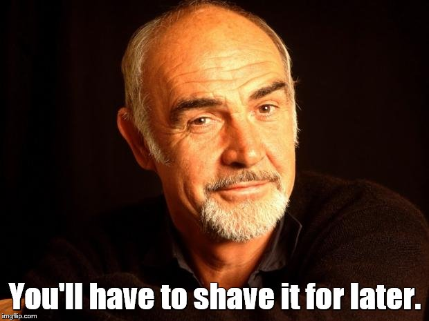 You'll have to shave it for later. | made w/ Imgflip meme maker