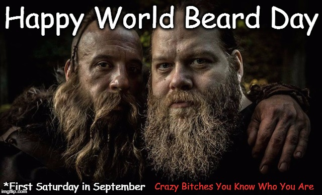 Happy World Beard Day Crazy B**ches You Know Who You Are *First Saturday in September | image tagged in beard | made w/ Imgflip meme maker