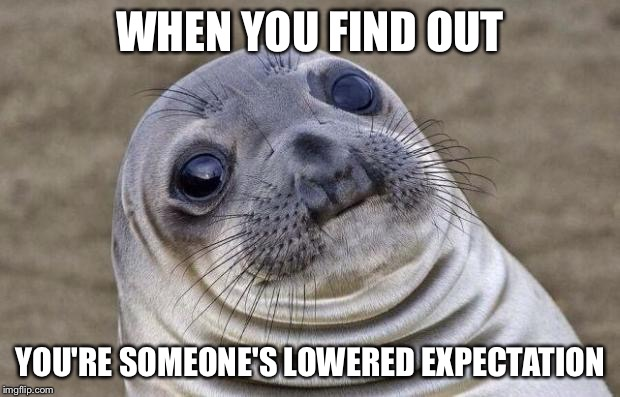 Awkward Moment Sealion Meme | WHEN YOU FIND OUT YOU'RE SOMEONE'S LOWERED EXPECTATION | image tagged in memes,awkward moment sealion | made w/ Imgflip meme maker