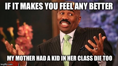 Steve Harvey Meme | IF IT MAKES YOU FEEL ANY BETTER MY MOTHER HAD A KID IN HER CLASS DIE TOO | image tagged in memes,steve harvey | made w/ Imgflip meme maker