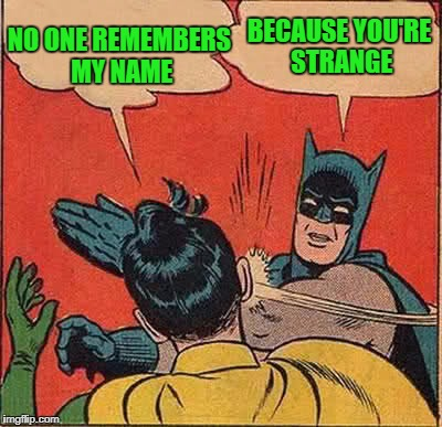 Batman Slapping Robin Meme | NO ONE REMEMBERS MY NAME BECAUSE YOU'RE STRANGE | image tagged in memes,batman slapping robin | made w/ Imgflip meme maker