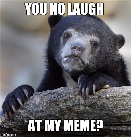 Confession Bear Meme | YOU NO LAUGH AT MY MEME? | image tagged in memes,confession bear | made w/ Imgflip meme maker