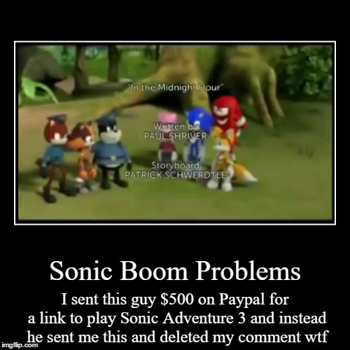 Not stolen from Cowbelly Comment Awards | Sonic Boom Problems | I sent this guy $500 on Paypal for a link to play Sonic Adventure 3 and instead he sent me this and deleted my comment | image tagged in funny,demotivationals,sonic boom,paypal,500 | made w/ Imgflip demotivational maker