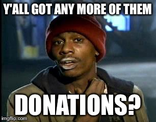 Y'all Got Any More Of That Meme | Y'ALL GOT ANY MORE OF THEM DONATIONS? | image tagged in memes,yall got any more of | made w/ Imgflip meme maker