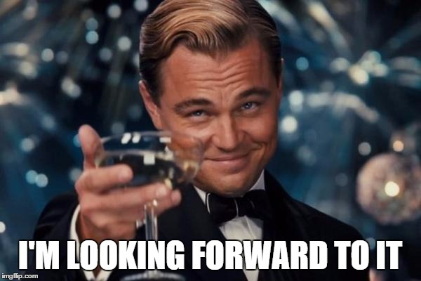 Leonardo Dicaprio Cheers Meme | I'M LOOKING FORWARD TO IT | image tagged in memes,leonardo dicaprio cheers | made w/ Imgflip meme maker