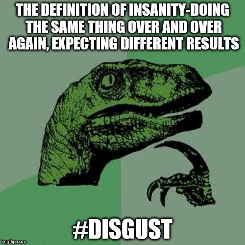 Philosoraptor Meme | THE DEFINITION OF INSANITY-DOING THE SAME THING OVER AND OVER AGAIN, EXPECTING DIFFERENT RESULTS #DISGUST | image tagged in memes,philosoraptor | made w/ Imgflip meme maker