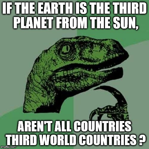 Philosoraptor Meme | IF THE EARTH IS THE THIRD PLANET FROM THE SUN, AREN'T ALL COUNTRIES THIRD WORLD COUNTRIES ? | image tagged in memes,philosoraptor | made w/ Imgflip meme maker