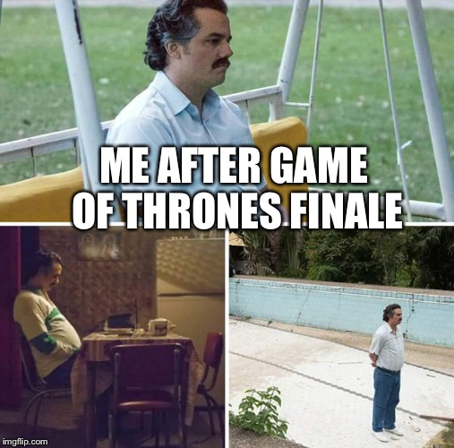 sad pablo escobar | ME AFTER GAME OF THRONES FINALE | image tagged in sad pablo escobar | made w/ Imgflip meme maker