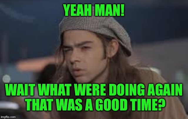 YEAH MAN! WAIT WHAT WERE DOING AGAIN THAT WAS A GOOD TIME? | made w/ Imgflip meme maker