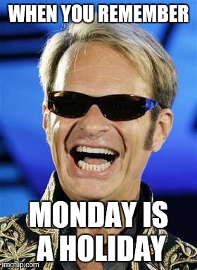 David smiles | WHEN YOU REMEMBER MONDAY IS A HOLIDAY | image tagged in labor day | made w/ Imgflip meme maker