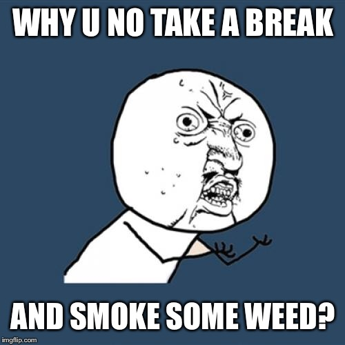Y U No Meme | WHY U NO TAKE A BREAK AND SMOKE SOME WEED? | image tagged in memes,y u no | made w/ Imgflip meme maker