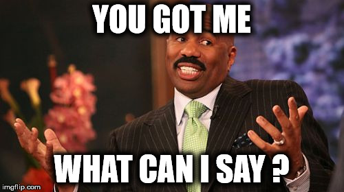 Steve Harvey Meme | YOU GOT ME WHAT CAN I SAY ? | image tagged in memes,steve harvey | made w/ Imgflip meme maker