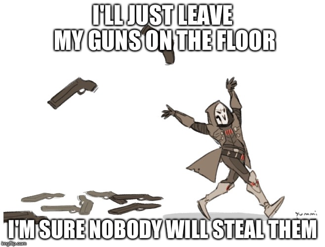 I'LL JUST LEAVE MY GUNS ON THE FLOOR I'M SURE NOBODY WILL STEAL THEM | image tagged in reaper overwatch | made w/ Imgflip meme maker