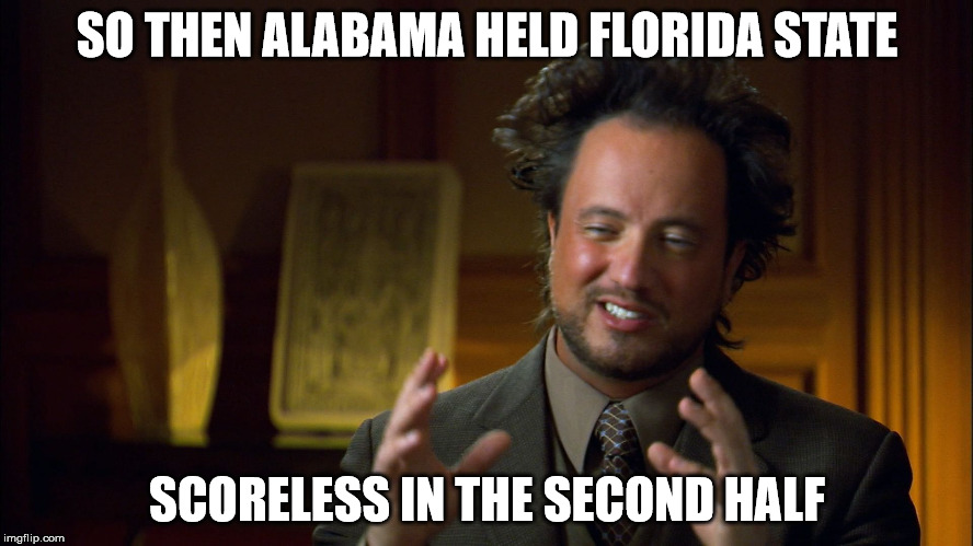 Ufologist | SO THEN ALABAMA HELD FLORIDA STATE SCORELESS IN THE SECOND HALF | image tagged in ufologist | made w/ Imgflip meme maker